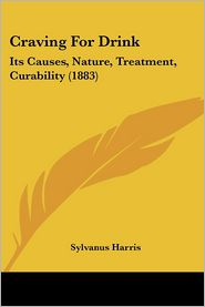 Craving for Drink: Its Causes, Nature, Treatment, Curability (1883) - Sylvanus Harris