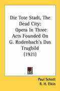 Die Tote Stadt, the Dead City: Opera in Three Acts Founded on G. Rodenbach's Das Trugbild (1921)