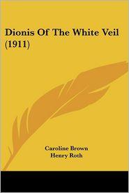 Dionis of the White Veil (1911) - Caroline Brown, Henry Roth (Illustrator)