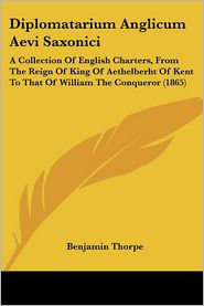 Diplomatarium Anglicum Aevi Saxonici: A Collection of English Charters, from the Reign of King of Aethelberht of Kent to That of William the Conqueror - Benjamin Thorpe (Translator)