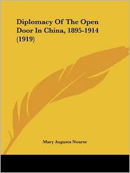Diplomacy of the Open Door in China, 1895-1914 (1919) - Mary Augusta Nourse