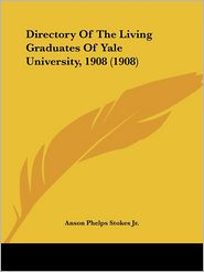 Directory of the Living Graduates of Yale University, 1908 (1908) - Anson Phelps Stokes