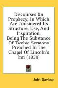 Discourses on Prophecy, in Which Are Considered Its Structure, Use, and Inspiration: Being the Substance of Twelve Sermons Preached in the Chapel of L