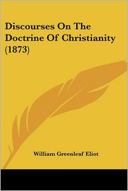 Discourses on the Doctrine of Christianity (1873) - William Greenleaf Eliot