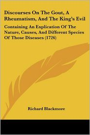 Discourses on the Gout, a Rheumatism, and the King's Evil: Containing an Explication of the Nature, Causes, and Different Species of Those Diseases (1 - Richard Blackmore