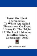 Essays on Infant Therapeutics: To Which Are Added Observations on Ergot, History of the Origin of the Use of Mercury in Inflammatory Complaints (1864