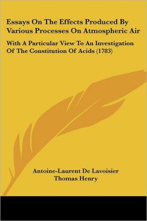Essays on the Effects Produced by Various Processes on Atmospheric Air: With a Particular View to an Investigation of the Constitution of Acids (1783) - Antoine Laurent De Lavoisier, Thomas Henry (Translator)