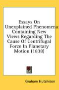 Essays on Unexplained Phenomena: Containing New Views Regarding the Cause of Centrifugal Force in Planetary Motion (1838)