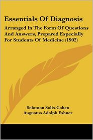 Essentials of Diagnosis: Arranged in the Form of Questions and Answers, Prepared Especially for Students of Medicine (1902) - Solomon Solis-Cohen, Augustus Adolph Eshner