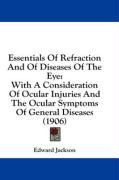 Essentials of Refraction and of Diseases of the Eye: With a Consideration of Ocular Injuries and the Ocular Symptoms of General Diseases (1906)
