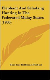 Elephant and Seladang Hunting in the Federated Malay States (1905) - Theodore Rathbone Hubback