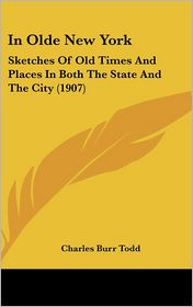In Olde New York: Sketches of Old Times and Places in Both the State and the City (1907) - Charles Burr Todd