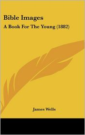 Bible Images: A Book for the Young (1882) - James Wells
