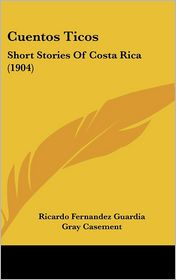 Cuentos Ticos: Short Stories of Costa Rica (1904) - Ricardo Fernandez Guardia, Gray Casement (Translator)