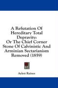 A Refutation of Hereditary Total Depravity: Or the Chief Corner Stone of Calvinistic and Arminian Sectarianism Removed (1859)