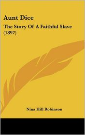 Aunt Dice: The Story of a Faithful Slave (1897) - Nina Hill Robinson