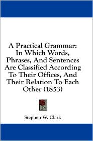 A Practical Grammar: In Which Words, Phrases, and Sentences Are Classified According to Their Offices, and Their Relation to Each Other (18 - Stephen Watkins Clark