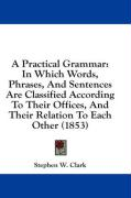 A Practical Grammar: In Which Words, Phrases, and Sentences Are Classified According to Their Offices, and Their Relation to Each Other (18