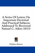 A Series of Letters on Important Doctrinal and Practical Subjects: Addressed to Reverend Samuel C. Aikin (1833)