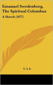 Emanuel Swedenborg, the Spiritual Colombus: A Sketch (1877) - E.U.S.E.