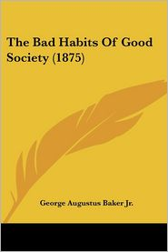 The Bad Habits of Good Society (1875) - George Augustus Baker