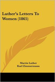 Luther's Letters To Women (1865) - Martin Luther, Karl Zimmermann (Editor), Georgiana Malcolm (Translator)