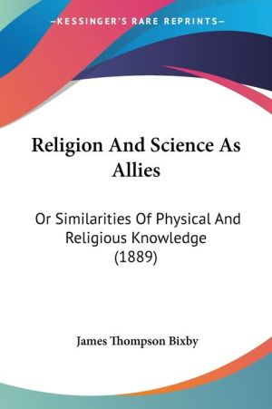 Religion and Science as Allies: Or Similarities of Physical and Religious Knowledge (1889) - James Thompson Bixby