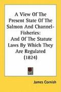 A View of the Present State of the Salmon and Channel-Fisheries: And of the Statute Laws by Which They Are Regulated (1824)