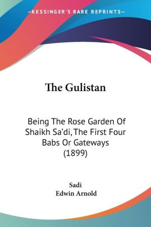 The Gulistan: Being the Rose Garden of Shaikh Sa'di, the First Four Babs or Gateways (1899)