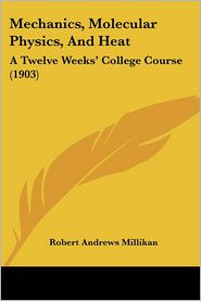 Mechanics, Molecular Physics, and Heat: A Twelve Weeks' College Course (1903) - Robert Andrews Millikan
