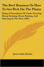 The Beef Bonanza Or How To Get Rich On The Plains - James Sanks Brisbin