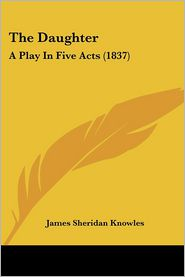 The Daughter: A Play in Five Acts (1837) - James Sheridan Knowles