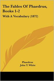 The Fables of Phaedrus, Books 1-2: With a Vocabulary (1872) - Phaedrus, John T. White (Editor)