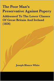 The Poor Man's Preservative Against Popery: Addressed to the Lower Classes of Great Britain and Ireland (1826) - Joseph Blanco White