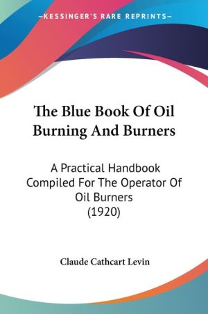 The Blue Book of Oil Burning and Burners: A Practical Handbook Compiled for the Operator of Oil Burners (1920) - Claude Cathcart Levin