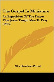 The Gospel in Miniature: An Exposition of the Prayer That Jesus Taught Men to Pray (1903) - Alba Chambers Piersel