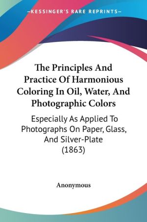 The Principles and Practice of Harmonious Coloring in Oil, Water, and Photographic Colors: Especially as Applied to Photographs on Paper, Glass, and S