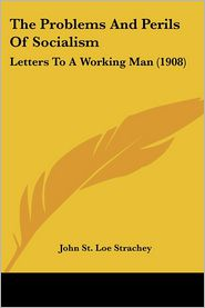 The Problems and Perils of Socialism: Letters to a Working Man (1908) - John St Loe Strachey