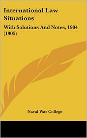 International Law Situations: With Solutions and Notes, 1904 (1905) - U. S. Naval War College