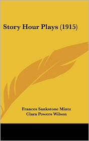 Story Hour Plays (1915) - Frances Sankstone Mintz, Clara Powers Wilson (Illustrator)