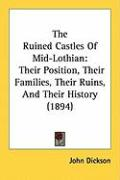 The Ruined Castles of Mid-Lothian: Their Position, Their Families, Their Ruins, and Their History (1894)