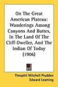 On the Great American Plateau: Wanderings Among Canyons and Buttes, in the Land of the Cliff-Dweller, and the Indian of Today (1906)