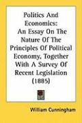 Politics and Economics: An Essay on the Nature of the Principles of Political Economy, Together with a Survey of Recent Legislation (1885)