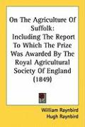 On the Agriculture of Suffolk: Including the Report to Which the Prize Was Awarded by the Royal Agricultural Society of England (1849)