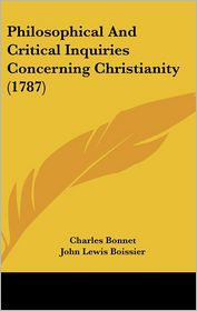 Philosophical And Critical Inquiries Concerning Christianity (1787) - Charles Bonnet, John Lewis Boissier (Translator)