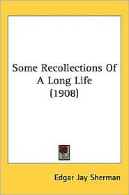 Some Recollections of a Long Life (1908) - Edgar Jay Sherman