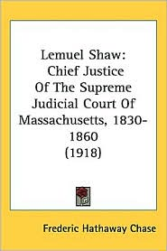 Lemuel Shaw: Chief Justice of the Supreme Judicial Court of Massachusetts, 1830-1860 (1918) - Frederic Hathaway Chase