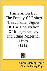 Paine Ancestry: The Family of Robert Treat Paine, Signer of the Declaration of Independence, Including Maternal Lines (1912) - Sarah Cushing Paine, Charles Henry Pope (Editor)