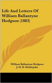 Life And Letters Of William Ballantyne Hodgson (1883) - William Ballantyne Hodgson, J.M.D. Meiklejohn (Editor)