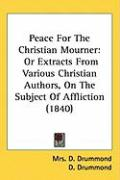 Peace for the Christian Mourner: Or Extracts from Various Christian Authors, on the Subject of Affliction (1840)